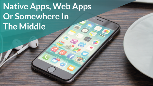 Native Apps, Web Apps Or Somewhere In The Middle